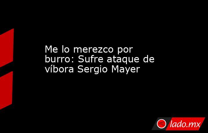Me lo merezco por burro: Sufre ataque de víbora Sergio Mayer . Noticias en tiempo real