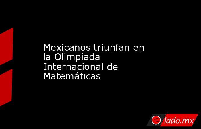 Mexicanos triunfan en la Olimpiada Internacional de Matemáticas. Noticias en tiempo real