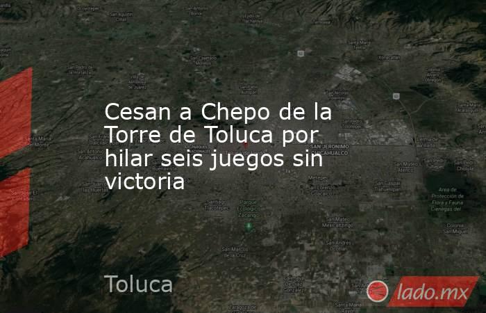 Cesan a Chepo de la Torre de Toluca por hilar seis juegos sin victoria. Noticias en tiempo real