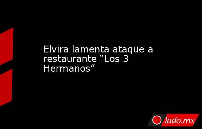 """Elvira lamenta ataque a restaurante """"Los 3 Hermanos"""". Noticias en tiempo real"""