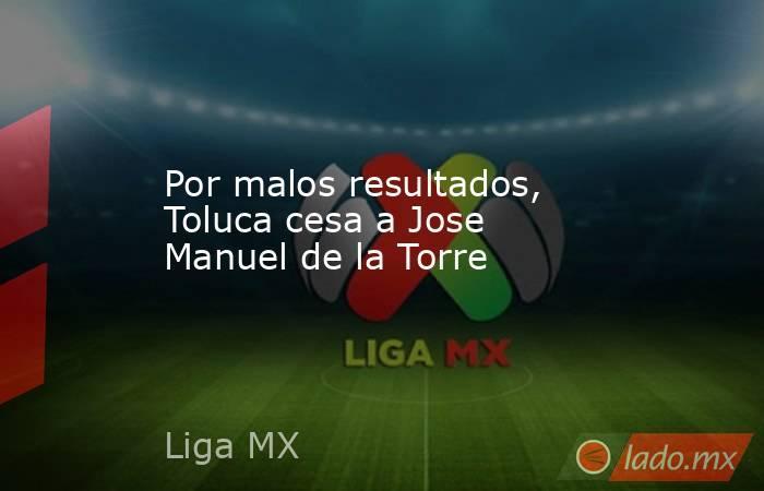 Por malos resultados, Toluca cesa a Jose Manuel de la Torre. Noticias en tiempo real