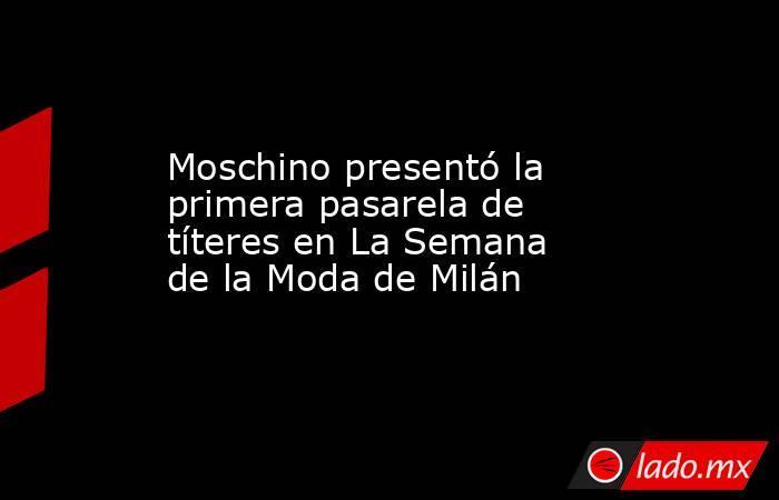 Moschino presentó la primera pasarela de títeres en La Semana de la Moda de Milán. Noticias en tiempo real