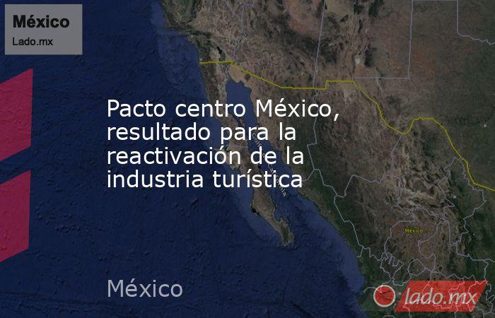 Pacto centro México, resultado para la reactivación de la industria turística. Noticias en tiempo real