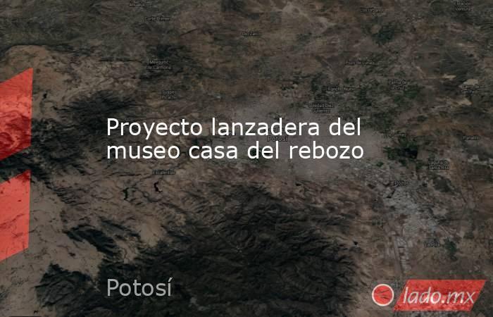 Proyecto lanzadera del museo casa del rebozo. Noticias en tiempo real