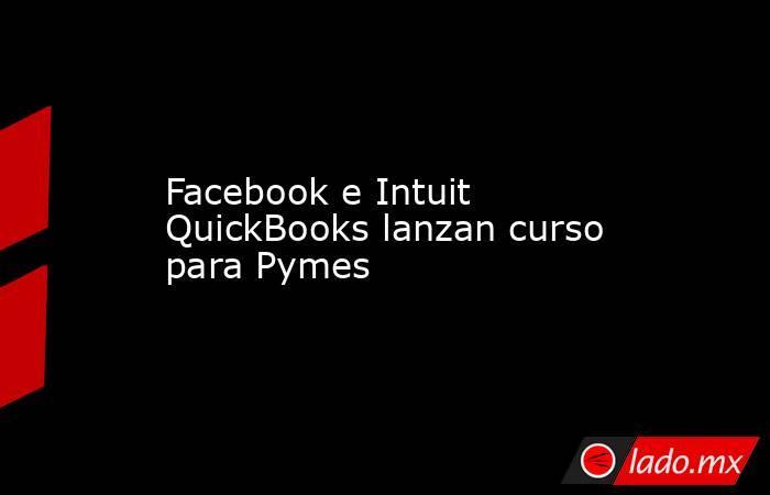 Facebook e Intuit QuickBooks lanzan curso para Pymes. Noticias en tiempo real