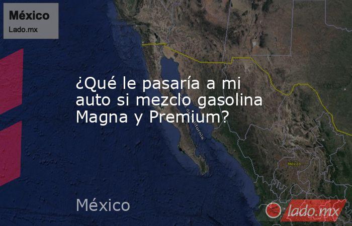 ¿Qué le pasaría a mi auto si mezclo gasolina Magna y Premium?. Noticias en tiempo real