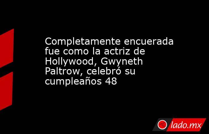 Completamente encuerada fue como la actriz de Hollywood, Gwyneth Paltrow, celebró su cumpleaños 48. Noticias en tiempo real