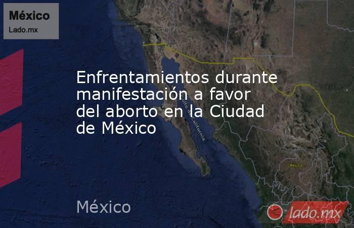 Enfrentamientos durante manifestación a favor del aborto en la Ciudad de México. Noticias en tiempo real