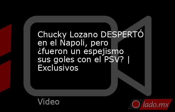 Chucky Lozano DESPERTÓ en el Napoli, pero ¿fueron un espejismo sus goles con el PSV? | Exclusivos. Noticias en tiempo real