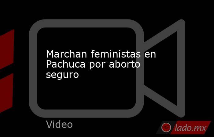 Marchan feministas en Pachuca por aborto seguro. Noticias en tiempo real
