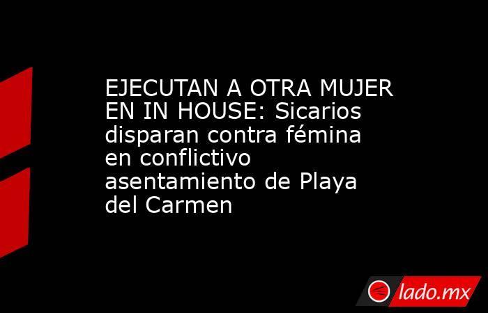EJECUTAN A OTRA MUJER EN IN HOUSE: Sicarios disparan contra fémina en conflictivo asentamiento de Playa del Carmen. Noticias en tiempo real