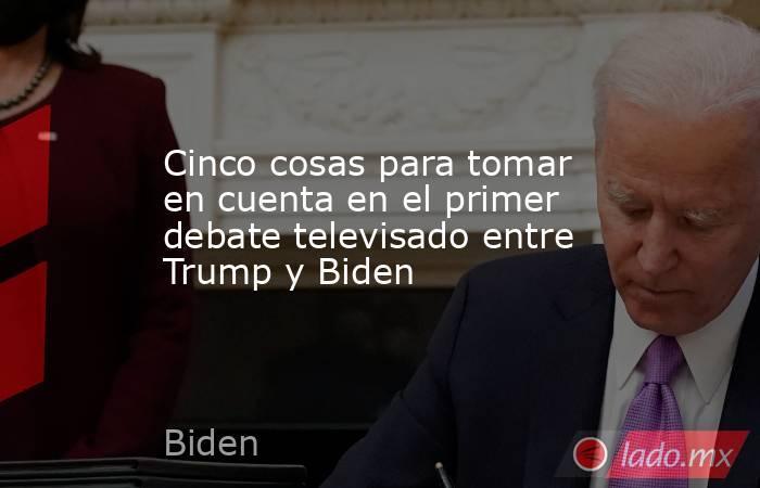 Cinco cosas para tomar en cuenta en el primer debate televisado entre Trump y Biden. Noticias en tiempo real