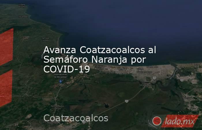 Avanza Coatzacoalcos al Semáforo Naranja por COVID-19. Noticias en tiempo real