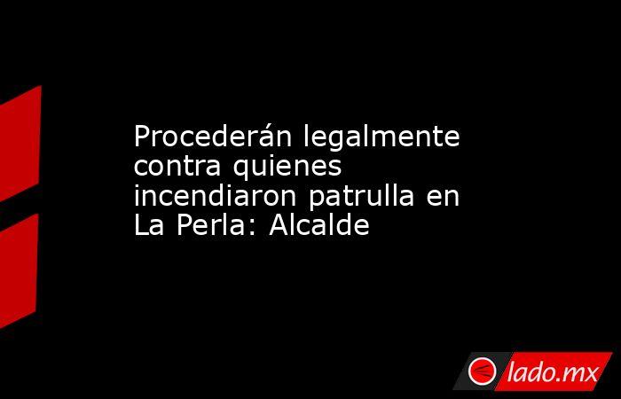 Procederán legalmente contra quienes incendiaron patrulla en La Perla: Alcalde. Noticias en tiempo real