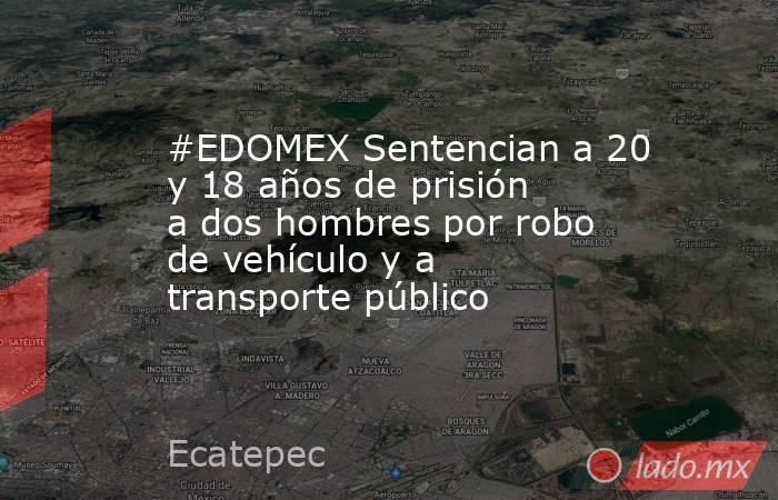 #EDOMEX Sentencian a 20 y 18 años de prisión a dos hombres por robo de vehículo y a transporte público. Noticias en tiempo real