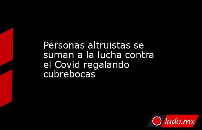 Personas altruistas se suman a la lucha contra el Covid regalando cubrebocas. Noticias en tiempo real
