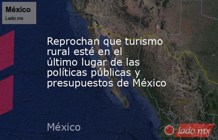 Reprochan que turismo rural esté en el último lugar de las políticas públicas y presupuestos de México. Noticias en tiempo real
