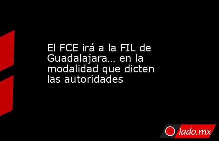 El FCE irá a la FIL de Guadalajara… en la modalidad que dicten las autoridades. Noticias en tiempo real