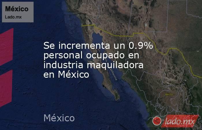 Se incrementa un 0.9% personal ocupado en industria maquiladora en México. Noticias en tiempo real