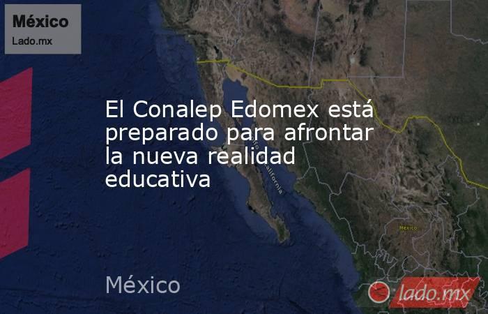 El Conalep Edomex está preparado para afrontar la nueva realidad educativa. Noticias en tiempo real