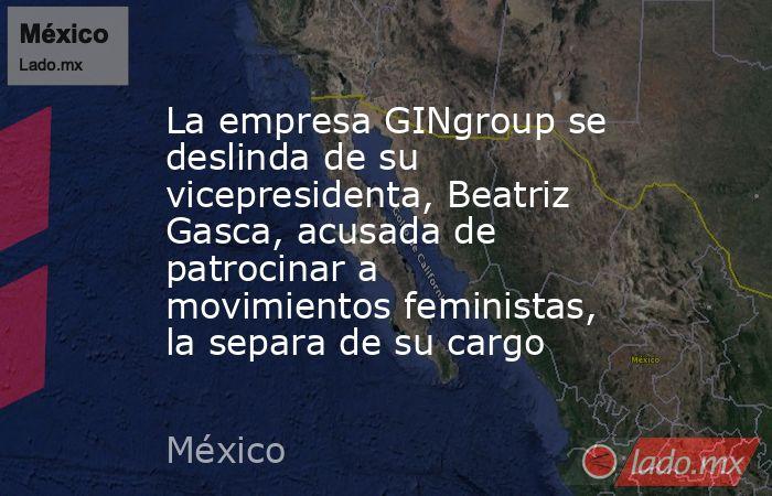 La empresa GINgroup se deslinda de su vicepresidenta, Beatriz Gasca, acusada de patrocinar a movimientos feministas, la separa de su cargo. Noticias en tiempo real
