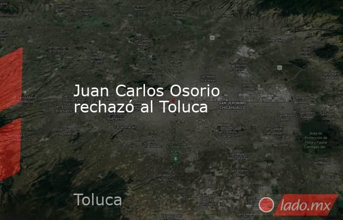 Juan Carlos Osorio rechazó al Toluca. Noticias en tiempo real