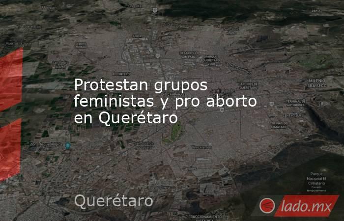 Protestan grupos feministas y pro aborto en Querétaro. Noticias en tiempo real