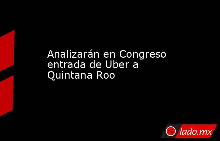 Analizarán en Congreso entrada de Uber a Quintana Roo. Noticias en tiempo real