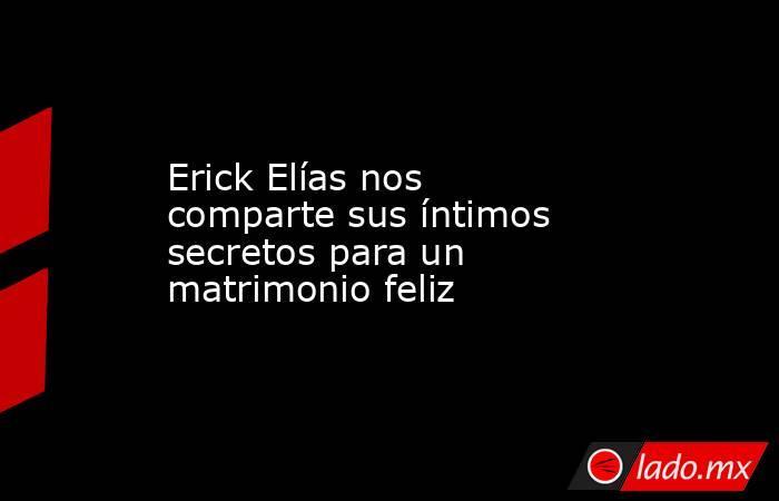 Erick Elías nos comparte sus íntimos secretos para un matrimonio feliz. Noticias en tiempo real