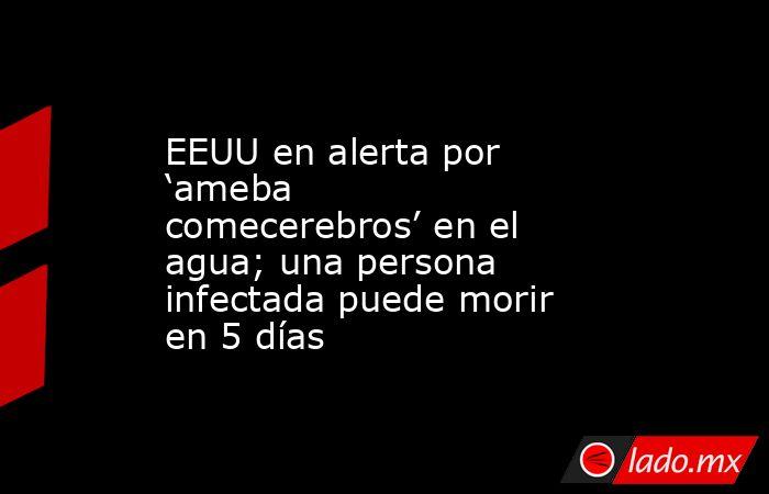 EEUU en alerta por 'ameba comecerebros' en el agua; una persona infectada puede morir en 5 días. Noticias en tiempo real