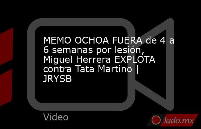 MEMO OCHOA FUERA de 4 a 6 semanas por lesión, Miguel Herrera EXPLOTA contra Tata Martino | JRYSB. Noticias en tiempo real