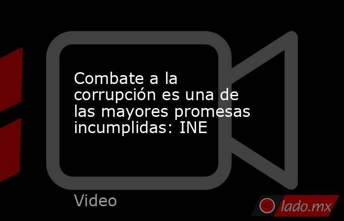 Combate a la corrupción es una de las mayores promesas incumplidas: INE. Noticias en tiempo real