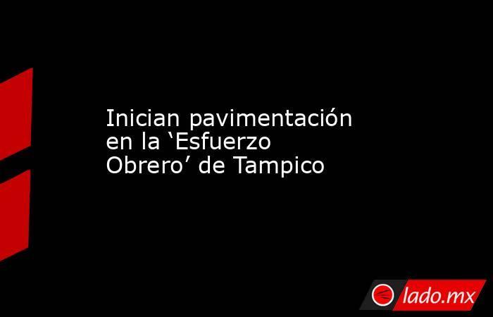 Inician pavimentación en la 'Esfuerzo Obrero' de Tampico. Noticias en tiempo real