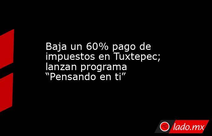 """Baja un 60% pago de impuestos en Tuxtepec; lanzan programa """"Pensando en ti"""". Noticias en tiempo real"""