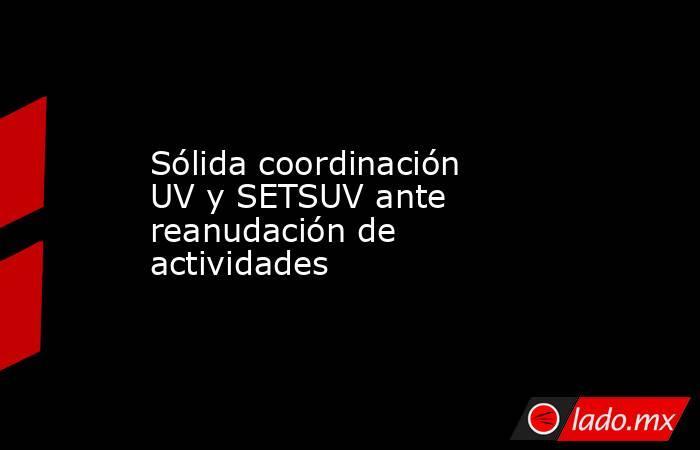 Sólida coordinación UV y SETSUV ante reanudación de actividades. Noticias en tiempo real