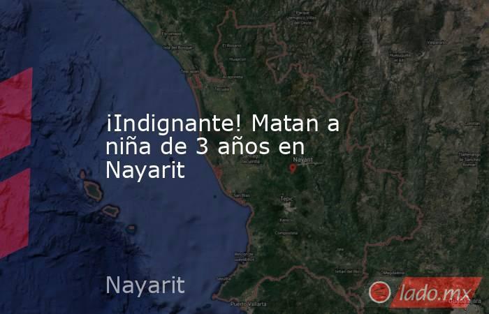 ¡Indignante! Matan a niña de 3 años en Nayarit. Noticias en tiempo real