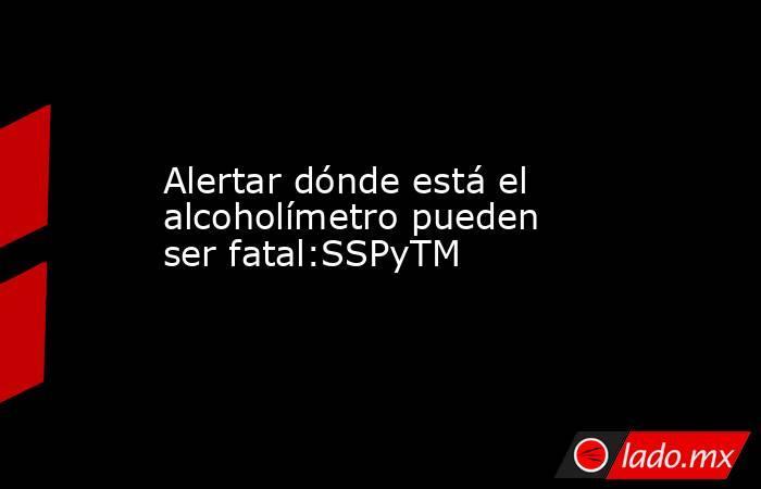 Alertar dónde está el alcoholímetro pueden ser fatal:SSPyTM. Noticias en tiempo real