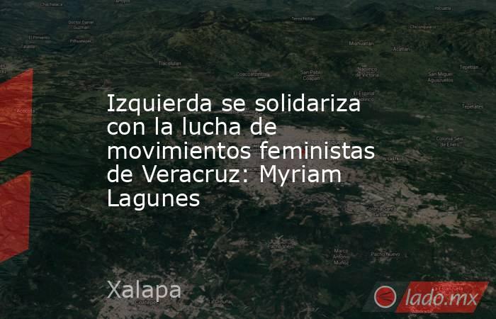 Izquierda se solidariza con la lucha de movimientos feministas de Veracruz: Myriam Lagunes. Noticias en tiempo real