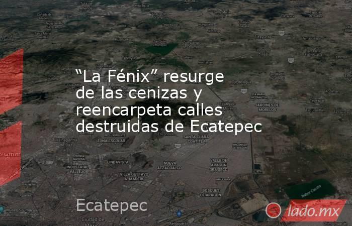 """""""La Fénix"""" resurge de las cenizas y reencarpeta calles destruidas de Ecatepec. Noticias en tiempo real"""