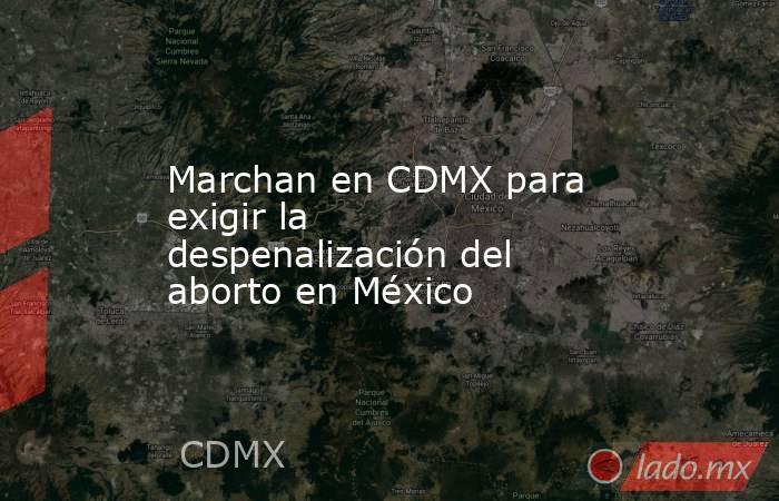 Marchan en CDMX para exigir la despenalización del aborto en México. Noticias en tiempo real