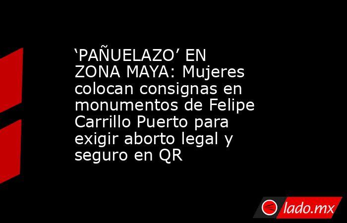 'PAÑUELAZO' EN ZONA MAYA: Mujeres colocan consignas en monumentos de Felipe Carrillo Puerto para exigir aborto legal y seguro en QR. Noticias en tiempo real