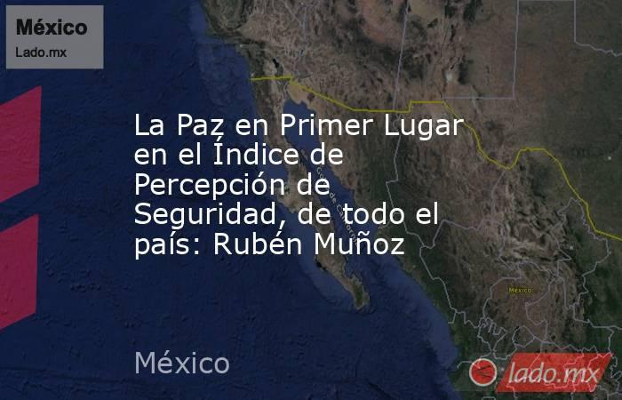 La Paz en Primer Lugar en el Índice de Percepción de Seguridad, de todo el país: Rubén Muñoz. Noticias en tiempo real