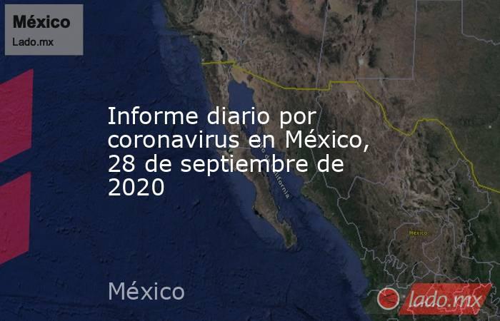 Informe diario por coronavirus en México, 28 de septiembre de 2020. Noticias en tiempo real