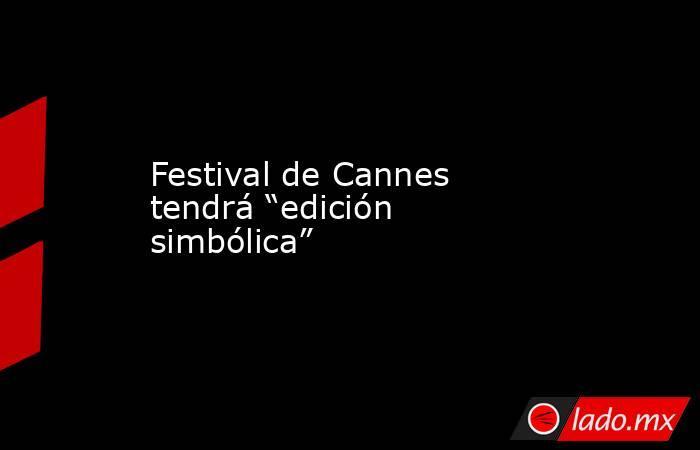 """Festival de Cannes tendrá """"edición simbólica"""". Noticias en tiempo real"""