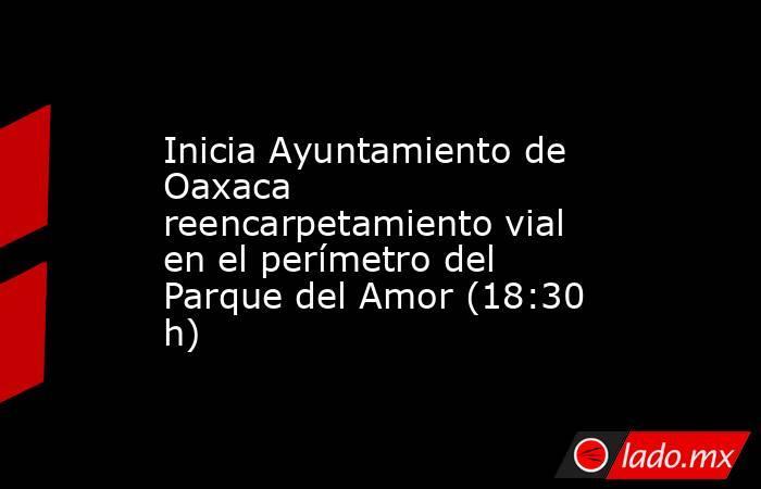 Inicia Ayuntamiento de Oaxaca reencarpetamiento vial en el perímetro del Parque del Amor (18:30 h). Noticias en tiempo real