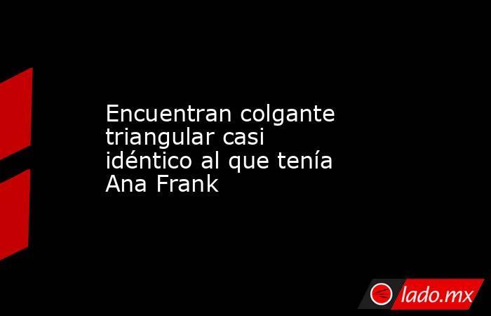 Encuentran colgante triangular casi idéntico al que tenía Ana Frank. Noticias en tiempo real