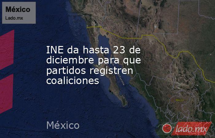 INE da hasta 23 de diciembre para que partidos registren coaliciones. Noticias en tiempo real