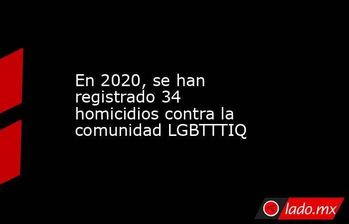 En 2020, se han registrado 34 homicidios contra la comunidad LGBTTTIQ. Noticias en tiempo real