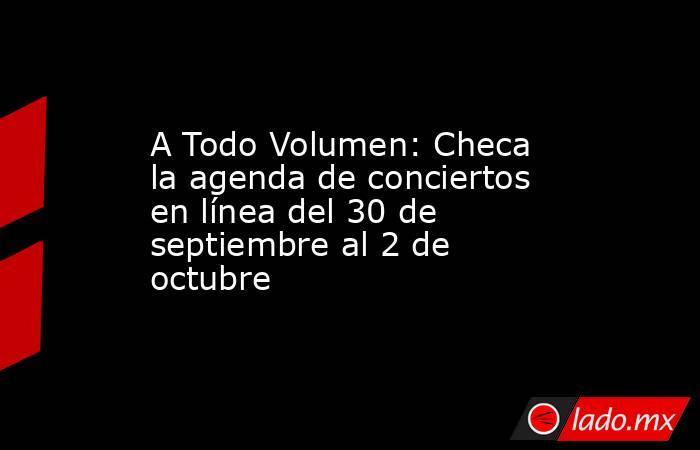 A Todo Volumen: Checa la agenda de conciertos en línea del 30 de septiembre al 2 de octubre. Noticias en tiempo real