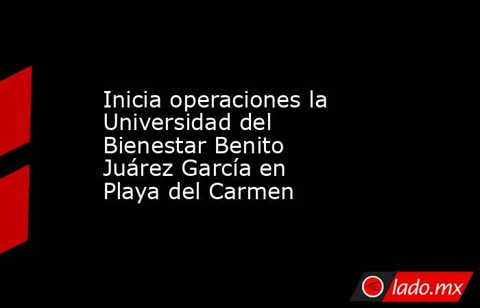 Inicia operaciones la Universidad del Bienestar Benito Juárez García en Playa del Carmen. Noticias en tiempo real